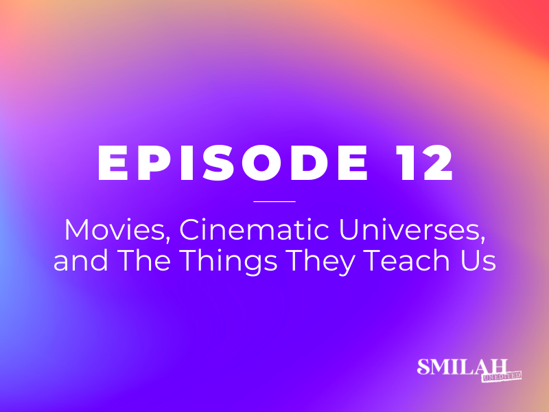 Smilah Unedited Episode 12 | Movies, Cinematic Universes, and The Things They Teach Us