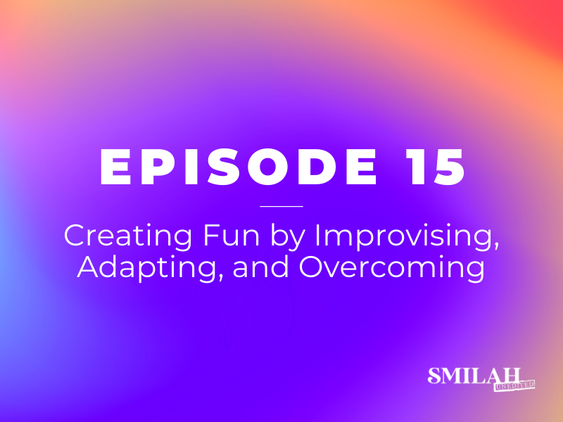 Smilah Unedited Episode 15 | Creating Fun by Improvising, Adapting, and Overcoming